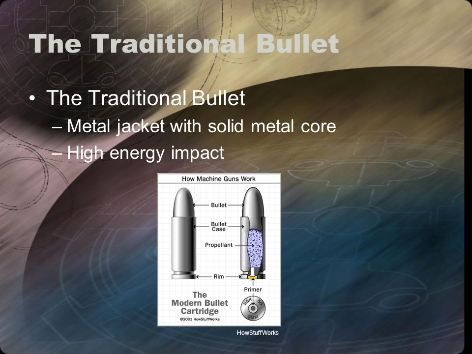 The Traditional Bullet –Metal jacket with solid metal core –High energy impact HowStuffWorks
