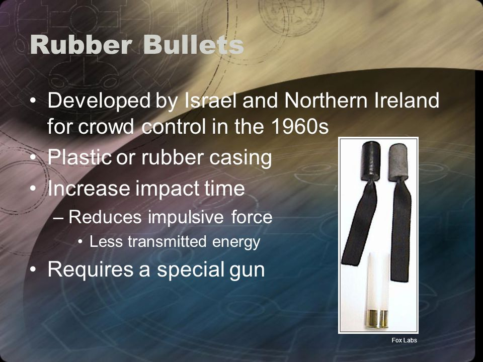 Rubber Bullets Developed by Israel and Northern Ireland for crowd control in the 1960s Plastic or rubber casing Increase impact time –Reduces impulsive force Less transmitted energy Requires a special gun Fox Labs