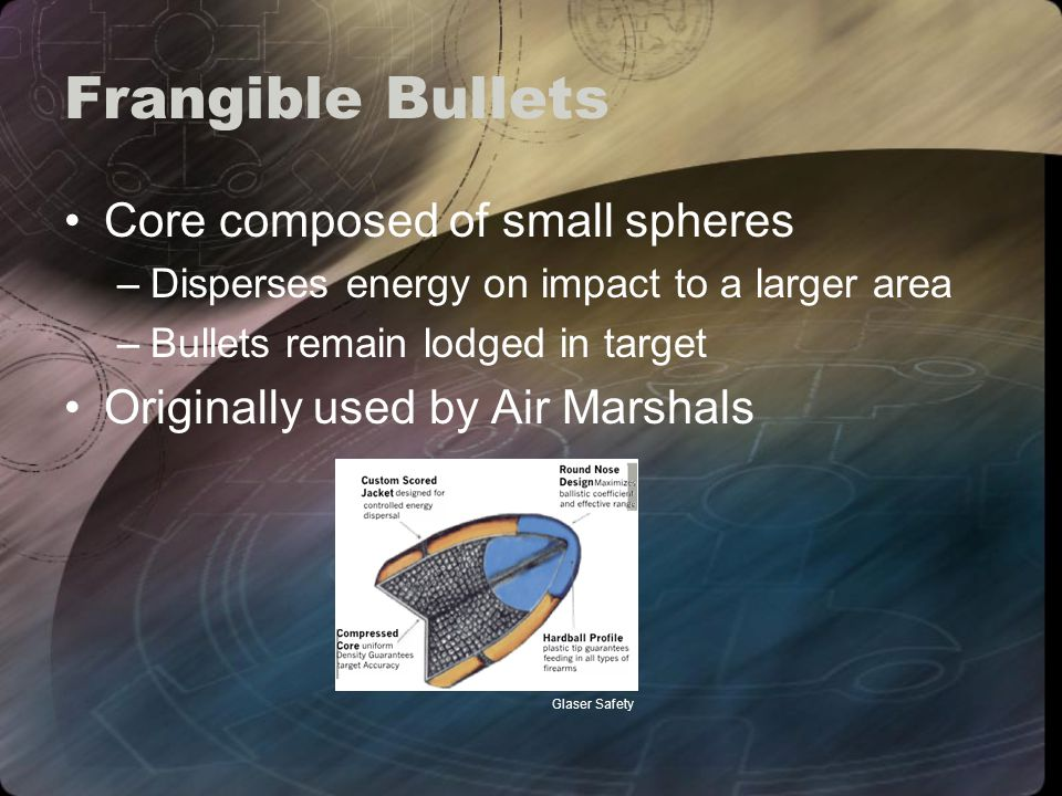 Frangible Bullets Core composed of small spheres –Disperses energy on impact to a larger area –Bullets remain lodged in target Originally used by Air Marshals Glaser Safety