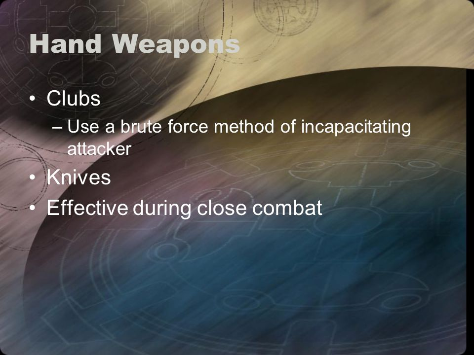 Hand Weapons Clubs –Use a brute force method of incapacitating attacker Knives Effective during close combat