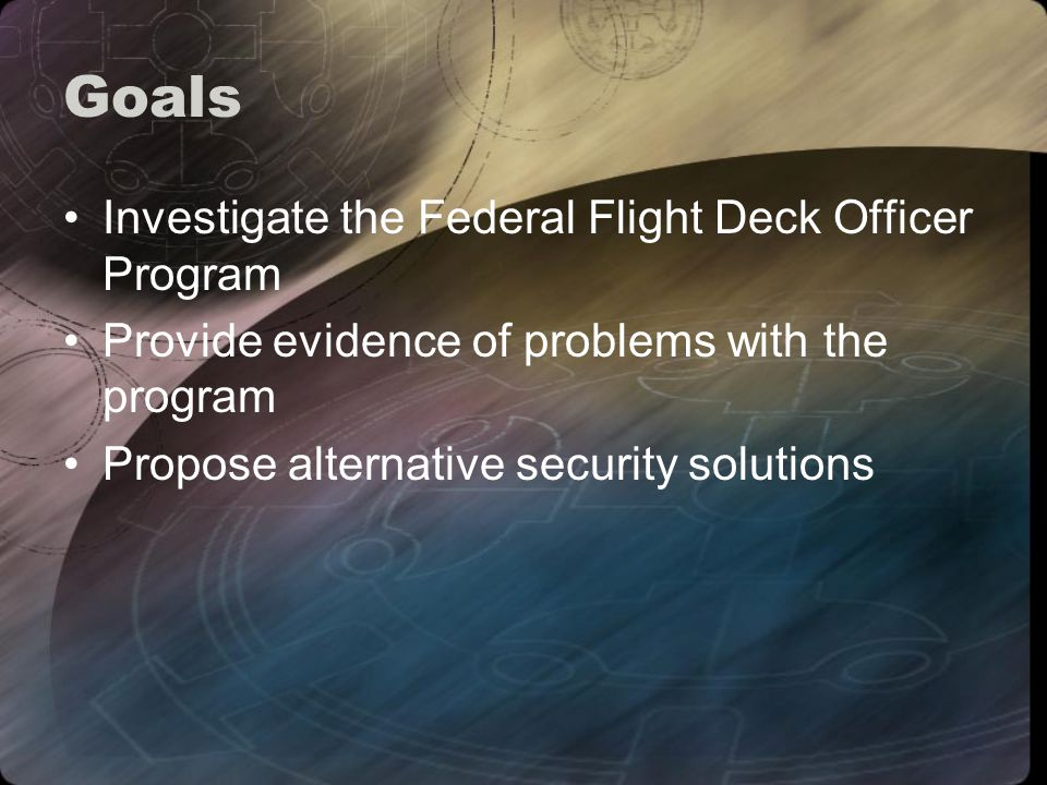 Goals Investigate the Federal Flight Deck Officer Program Provide evidence of problems with the program Propose alternative security solutions