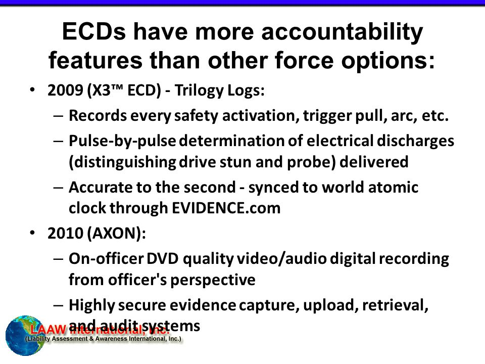 ECDs have more accountability features than other force options: 2009 (X3™ ECD) - Trilogy Logs: – Records every safety activation, trigger pull, arc, etc.
