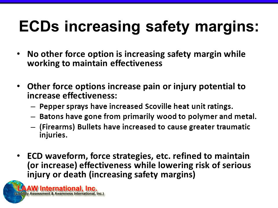 ECDs increasing safety margins: No other force option is increasing safety margin while working to maintain effectiveness Other force options increase pain or injury potential to increase effectiveness: – Pepper sprays have increased Scoville heat unit ratings.