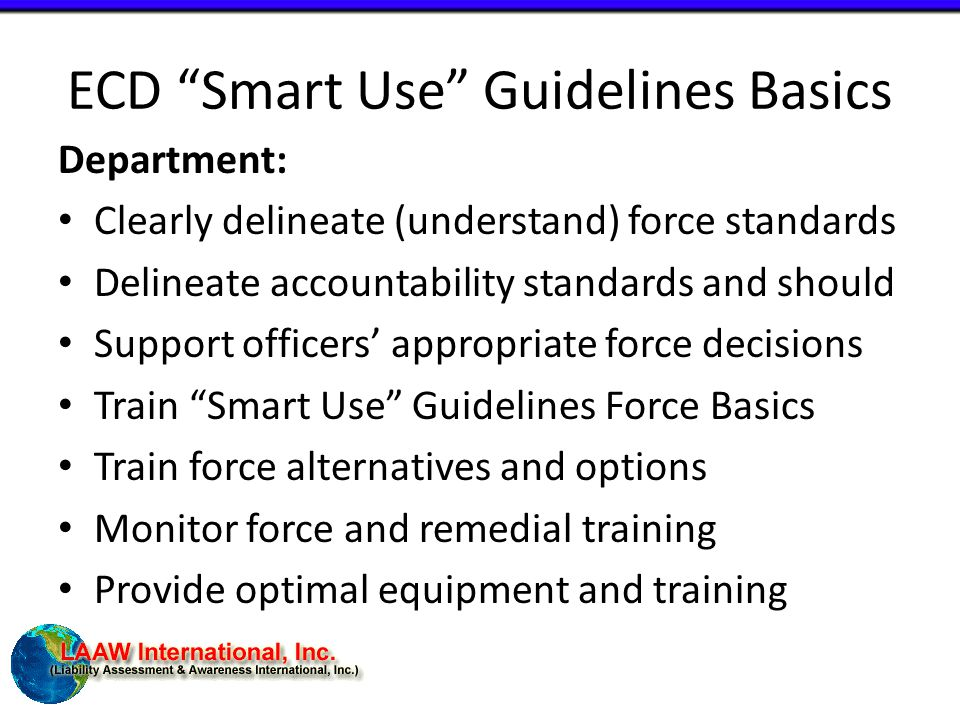 ECD Smart Use Guidelines Basics Department: Clearly delineate (understand) force standards Delineate accountability standards and should Support officers' appropriate force decisions Train Smart Use Guidelines Force Basics Train force alternatives and options Monitor force and remedial training Provide optimal equipment and training