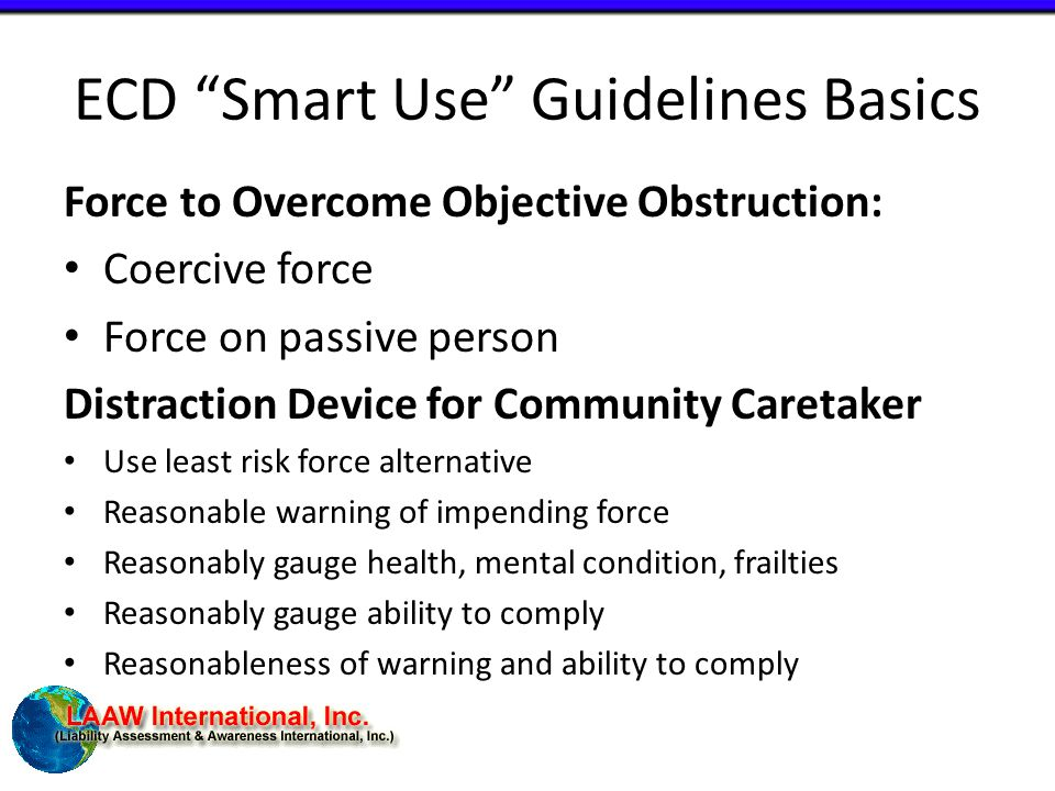 ECD Smart Use Guidelines Basics Force to Overcome Objective Obstruction: Coercive force Force on passive person Distraction Device for Community Caretaker Use least risk force alternative Reasonable warning of impending force Reasonably gauge health, mental condition, frailties Reasonably gauge ability to comply Reasonableness of warning and ability to comply