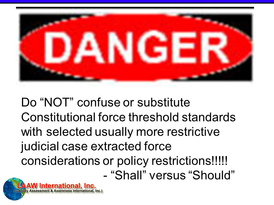 Do NOT confuse or substitute Constitutional force threshold standards with selected usually more restrictive judicial case extracted force considerations or policy restrictions!!!!.