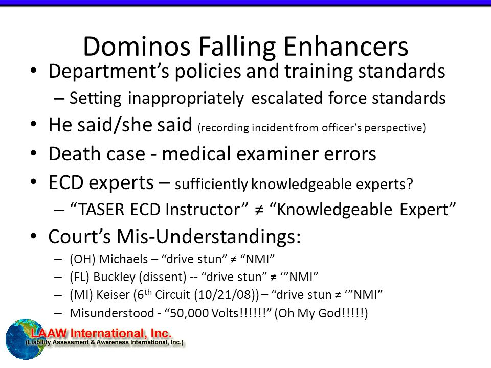 Dominos Falling Enhancers Department's policies and training standards – Setting inappropriately escalated force standards He said/she said (recording incident from officer's perspective) Death case - medical examiner errors ECD experts – sufficiently knowledgeable experts.