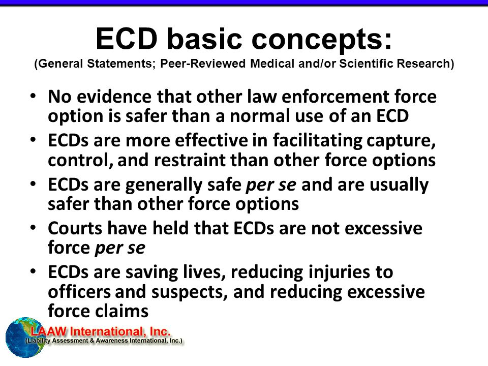 ECD basic concepts: (General Statements; Peer-Reviewed Medical and/or Scientific Research) No evidence that other law enforcement force option is safer than a normal use of an ECD ECDs are more effective in facilitating capture, control, and restraint than other force options ECDs are generally safe per se and are usually safer than other force options Courts have held that ECDs are not excessive force per se ECDs are saving lives, reducing injuries to officers and suspects, and reducing excessive force claims