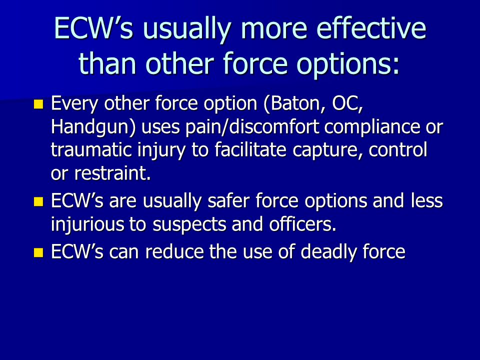 ECW's usually more effective than other force options: Every other force option (Baton, OC, Handgun) uses pain/discomfort compliance or traumatic inju