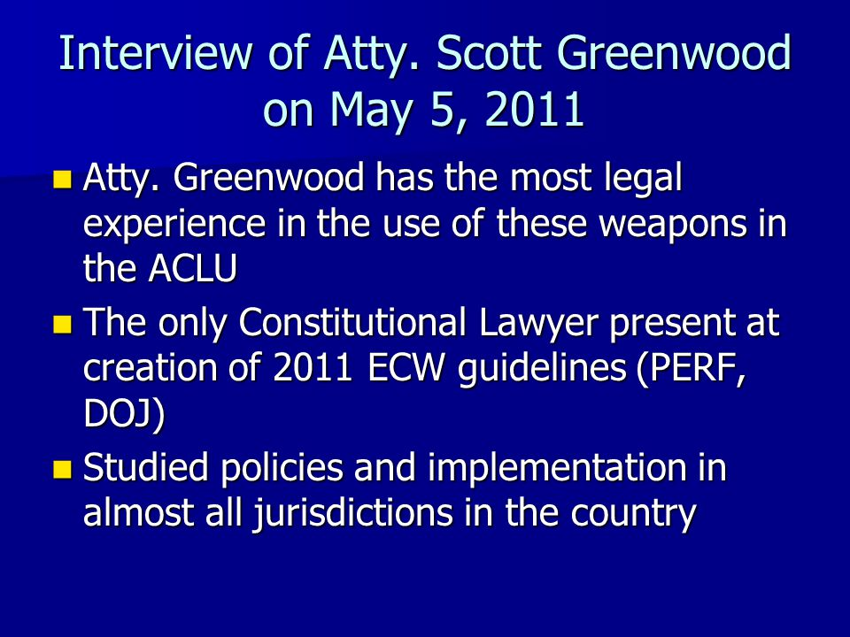 Interview of Atty. Scott Greenwood on May 5, 2011 Atty. Greenwood has the most legal experience in the use of these weapons in the ACLU Atty. Greenwoo