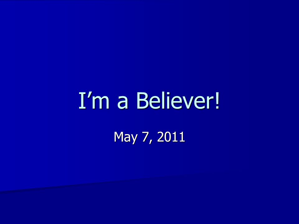 I'm a Believer! May 7, 2011