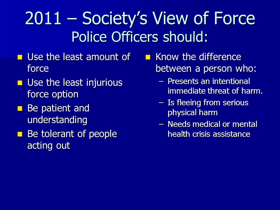 2011 – Society's View of Force Officers are often judged on outcomes of force used (death, serious injury) Officers are often judged on outcomes of force used (death, serious injury) Officers should not hurt a person whose intentions are not immediately threatening Officers should not hurt a person whose intentions are not immediately threatening Non-violent people should not be injured- people who need to be controlled may be: Non-violent people should not be injured- people who need to be controlled may be: A.