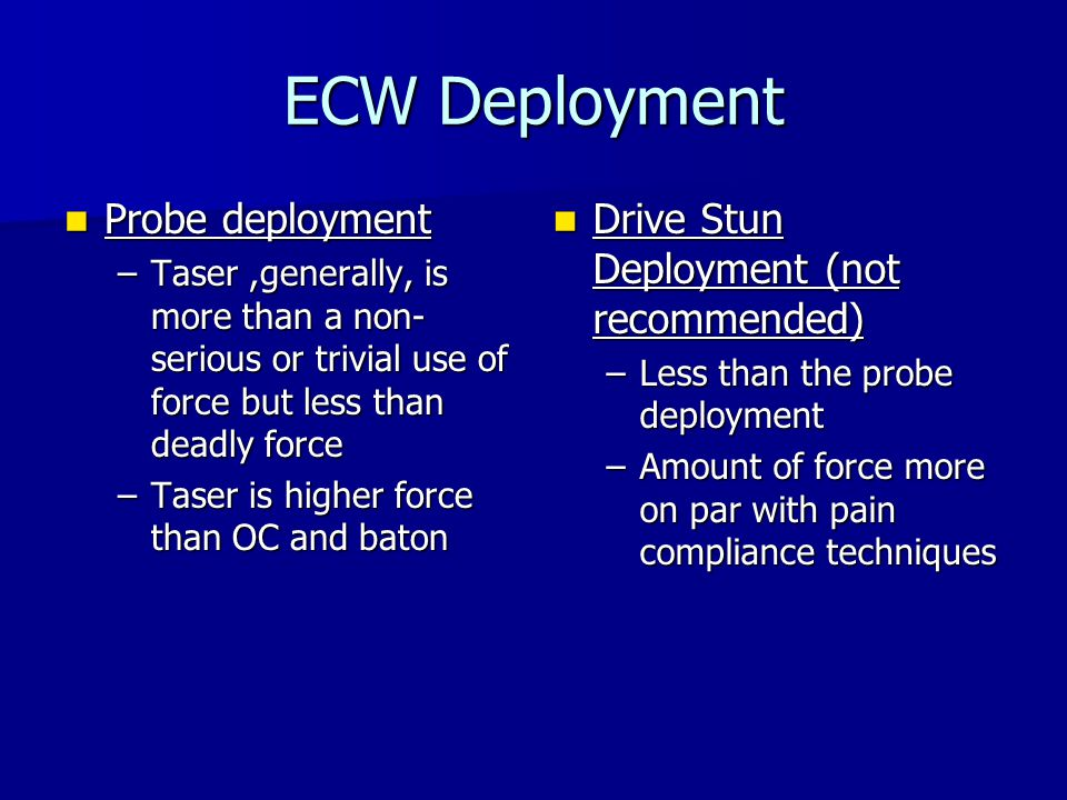 ECW Force – Probe Deployment Pain: excruciating, intense pain felt throughout entire body Pain: excruciating, intense pain felt throughout entire body Probes penetrate up to ½ into body Probes penetrate up to ½ into body Causes Neuro Muscular Interference (NMI) Causes Neuro Muscular Interference (NMI) Taser Commandeers muscles and nerves Taser Commandeers muscles and nerves Causes temporary paralysis (seconds) Causes temporary paralysis (seconds) Causes uncontrolled fall Causes uncontrolled fall Immediate relief occurs after application ends Immediate relief occurs after application ends