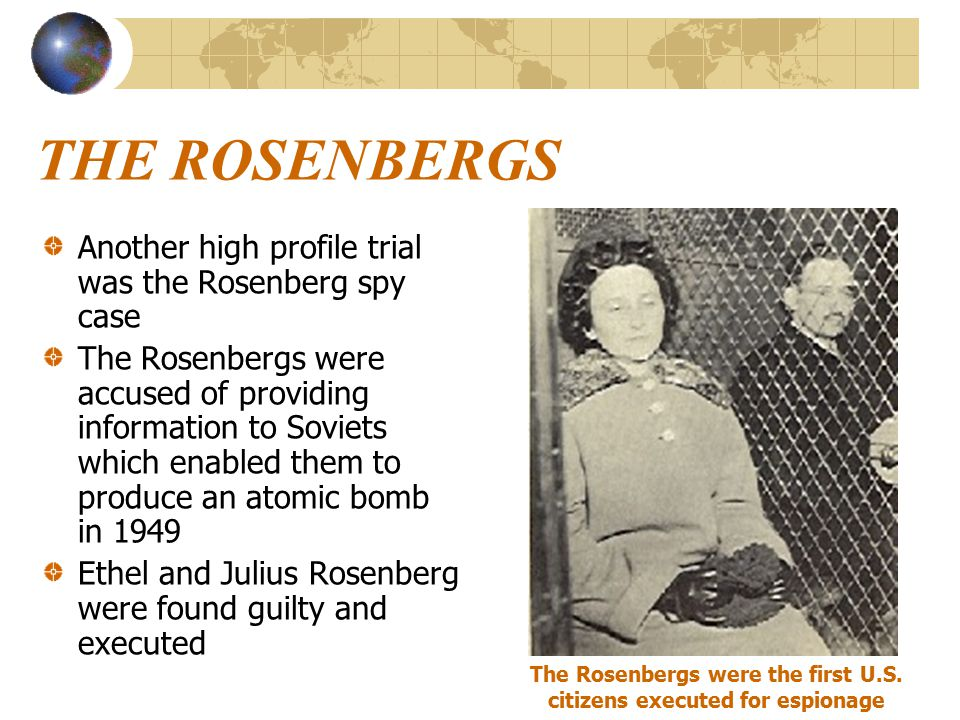 THE ROSENBERGS Another high profile trial was the Rosenberg spy case The Rosenbergs were accused of providing information to Soviets which enabled them to produce an atomic bomb in 1949 Ethel and Julius Rosenberg were found guilty and executed The Rosenbergs were the first U.S.