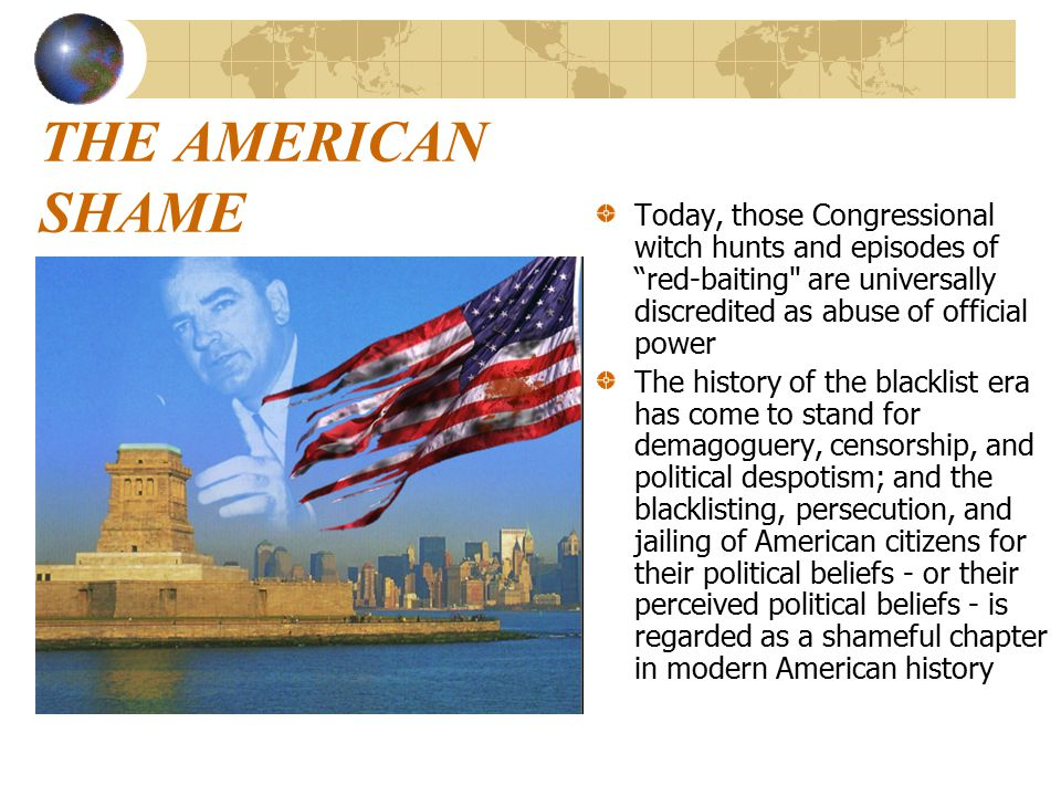 THE AMERICAN SHAME Today, those Congressional witch hunts and episodes of red-baiting are universally discredited as abuse of official power The history of the blacklist era has come to stand for demagoguery, censorship, and political despotism; and the blacklisting, persecution, and jailing of American citizens for their political beliefs - or their perceived political beliefs - is regarded as a shameful chapter in modern American history