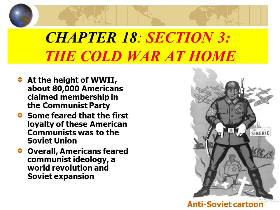 CHAPTER 18: SECTION 3: THE COLD WAR AT HOME At the height of WWII, about 80,000 Americans claimed membership in the Communist Party Some feared that the first loyalty of these American Communists was to the Soviet Union Overall, Americans feared communist ideology, a world revolution and Soviet expansion Anti-Soviet cartoon
