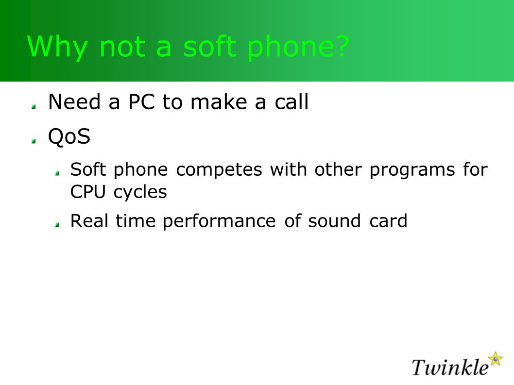 Why not a soft phone? Need a PC to make a call QoS Soft phone competes with other programs for CPU cycles Real time performance of sound card