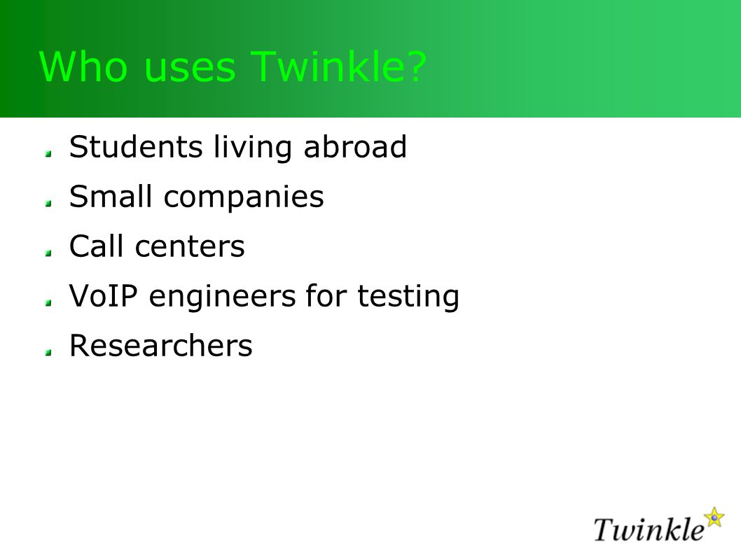 Who uses Twinkle? Students living abroad Small companies Call centers VoIP engineers for testing Researchers