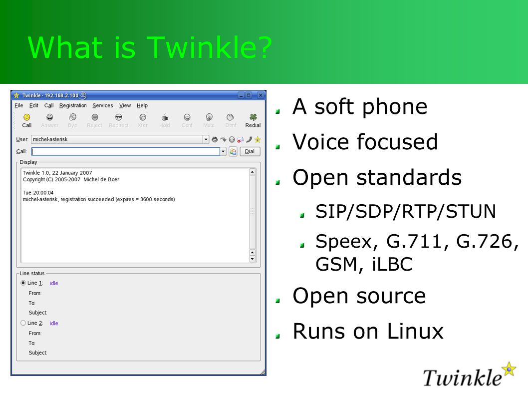 What is Twinkle? A soft phone Voice focused Open standards SIP/SDP/RTP/STUN Speex, G.711, G.726, GSM, iLBC Open source Runs on Linux
