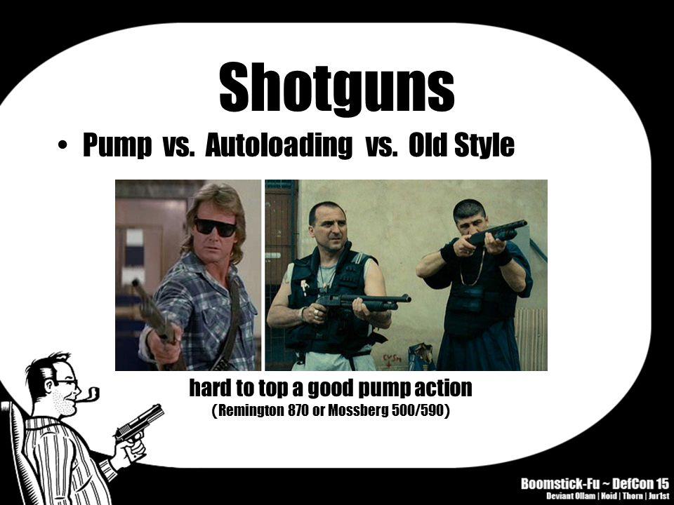 Shotguns Pump vs. Autoloading vs. Old Style hard to top a good pump action ( Remington 870 or Mossberg 500/590 )