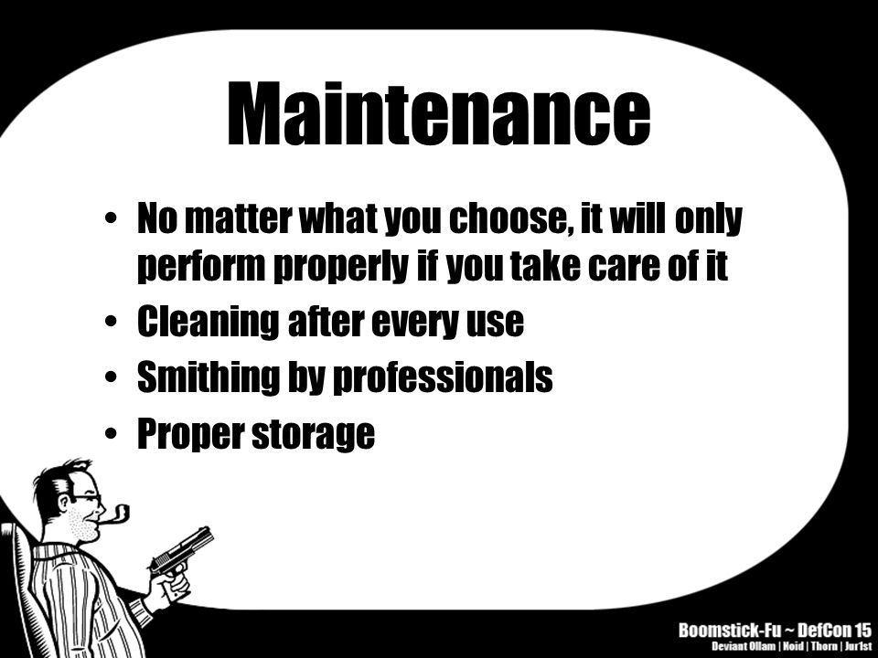Maintenance No matter what you choose, it will only perform properly if you take care of it Cleaning after every use Smithing by professionals Proper storage