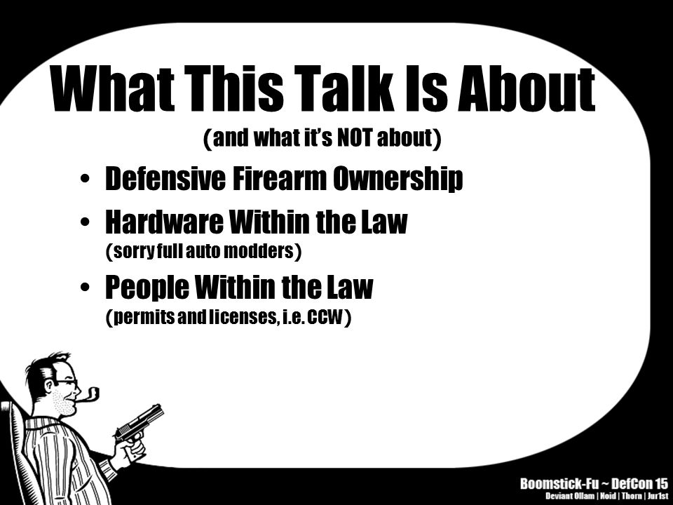 What This Talk Is About ( and what it's NOT about ) Defensive Firearm Ownership Hardware Within the Law ( sorry full auto modders ) People Within the Law ( permits and licenses, i.e.