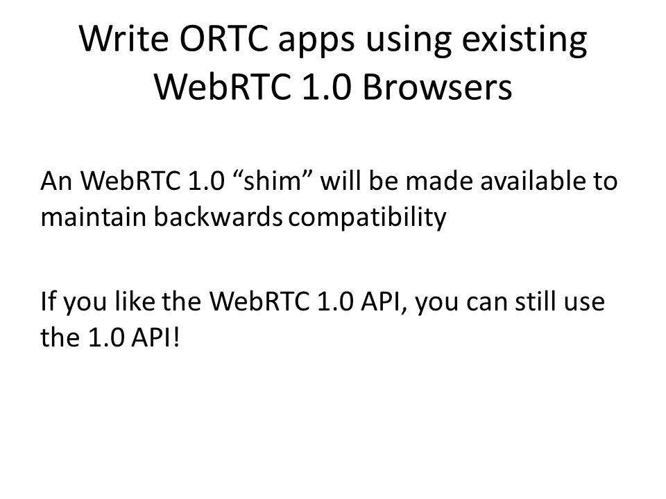 Write ORTC apps using existing WebRTC 1.0 Browsers An WebRTC 1.0 shim will be made available to maintain backwards compatibility If you like the WebRTC 1.0 API, you can still use the 1.0 API!