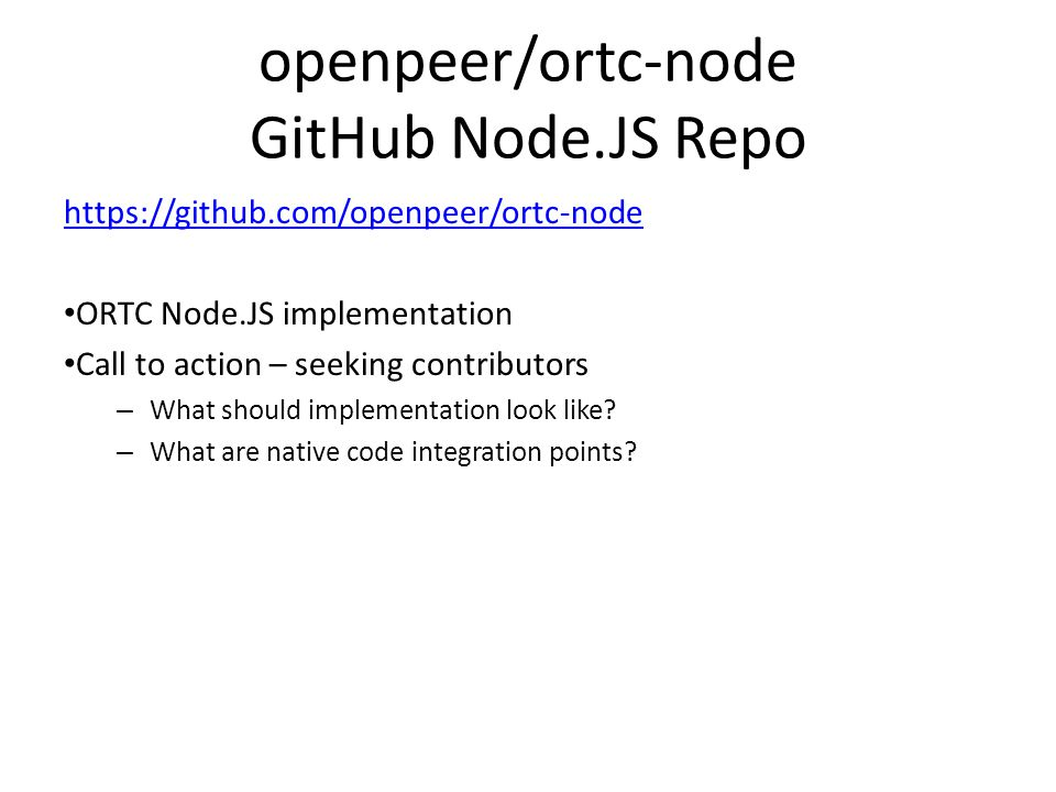 openpeer/ortc-node GitHub Node.JS Repo https://github.com/openpeer/ortc-node ORTC Node.JS implementation Call to action – seeking contributors – What should implementation look like.