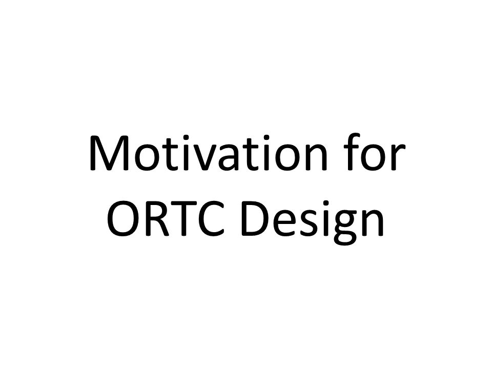 Motivation for ORTC Design