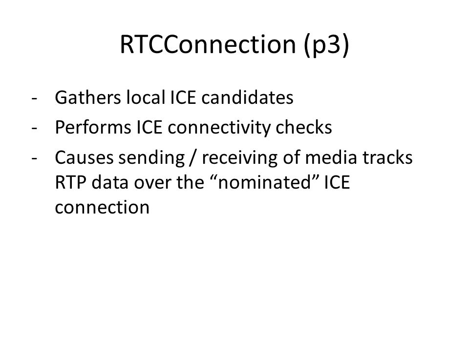 RTCConnection (p3) -Gathers local ICE candidates -Performs ICE connectivity checks -Causes sending / receiving of media tracks RTP data over the nominated ICE connection