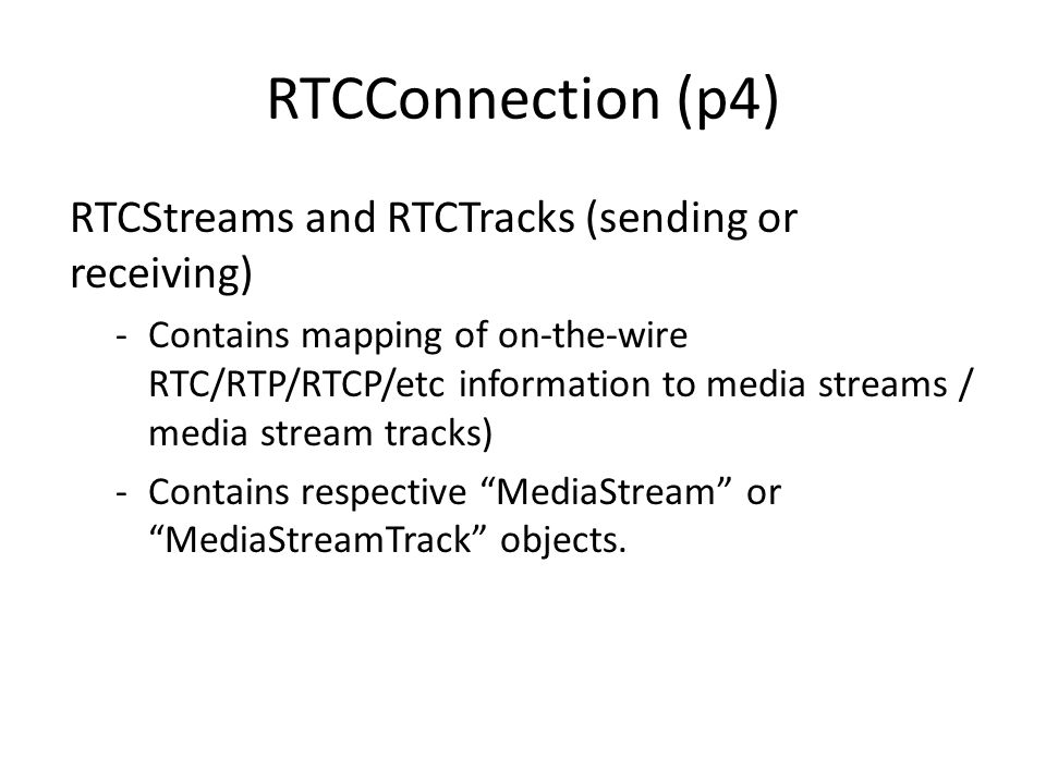 RTCConnection (p4) RTCStreams and RTCTracks (sending or receiving) -Contains mapping of on-the-wire RTC/RTP/RTCP/etc information to media streams / media stream tracks) -Contains respective MediaStream or MediaStreamTrack objects.