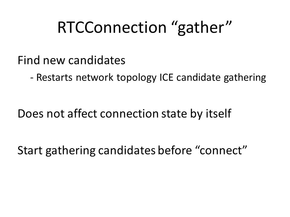 RTCConnection gather Find new candidates - Restarts network topology ICE candidate gathering Does not affect connection state by itself Start gathering candidates before connect