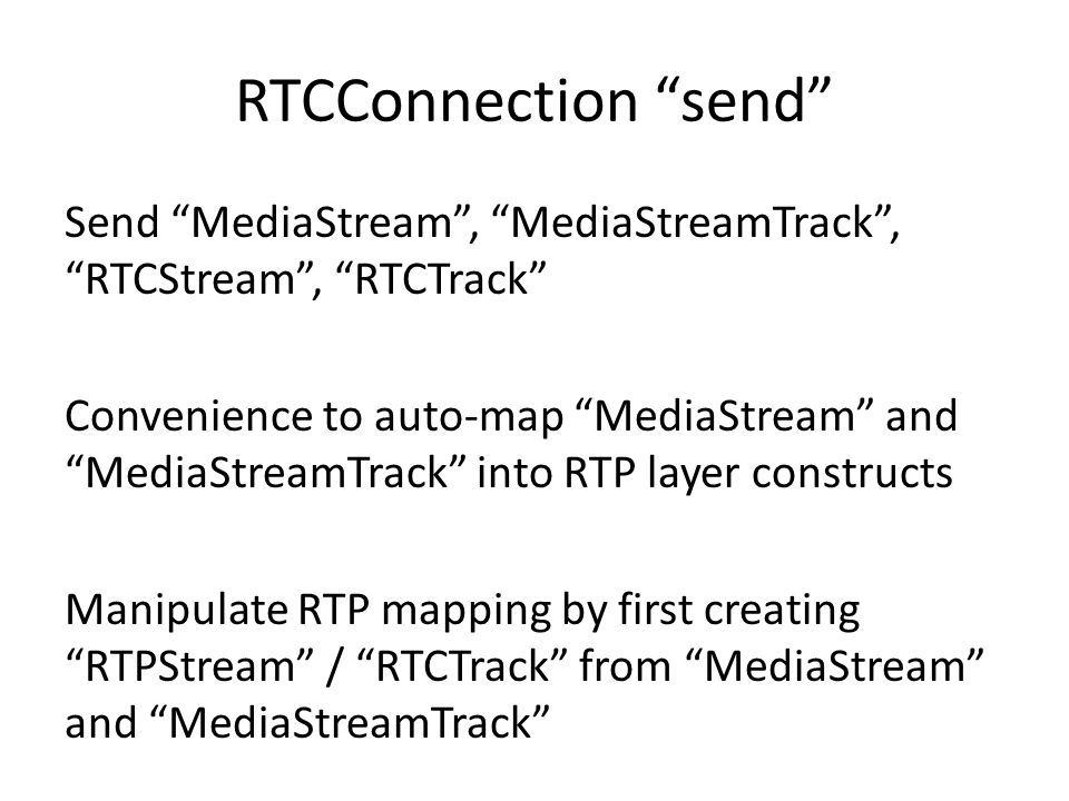 RTCConnection send Send MediaStream , MediaStreamTrack , RTCStream , RTCTrack Convenience to auto-map MediaStream and MediaStreamTrack into RTP layer constructs Manipulate RTP mapping by first creating RTPStream / RTCTrack from MediaStream and MediaStreamTrack