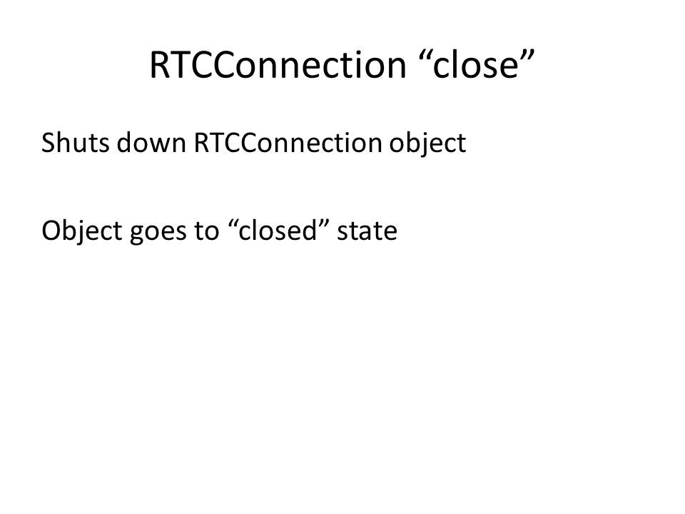 RTCConnection close Shuts down RTCConnection object Object goes to closed state