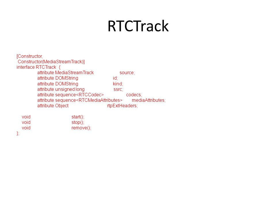 RTCTrack [Constructor, Constructor(MediaStreamTrack)] interface RTCTrack { attribute MediaStreamTrack source; attribute DOMString id; attribute DOMString kind; attribute unsigned long ssrc; attribute sequence codecs; attribute sequence mediaAttributes; attribute Object rtpExtHeaders; void start(); void stop(); void remove(); };