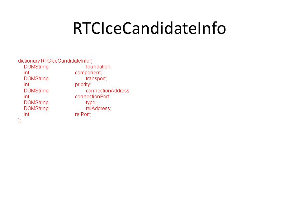 RTCIceCandidateInfo dictionary RTCIceCandidateInfo { DOMString foundation; int component; DOMString transport; int priority; DOMString connectionAddress; int connectionPort; DOMString type; DOMString relAddress; int relPort; };