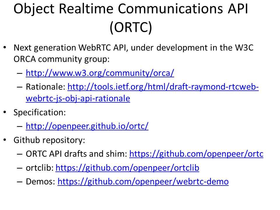 Object Realtime Communications API (ORTC) Next generation WebRTC API, under development in the W3C ORCA community group: – http://www.w3.org/community/orca/ http://www.w3.org/community/orca/ – Rationale: http://tools.ietf.org/html/draft-raymond-rtcweb- webrtc-js-obj-api-rationalehttp://tools.ietf.org/html/draft-raymond-rtcweb- webrtc-js-obj-api-rationale Specification: – http://openpeer.github.io/ortc/ http://openpeer.github.io/ortc/ Github repository: – ORTC API drafts and shim: https://github.com/openpeer/ortchttps://github.com/openpeer/ortc – ortclib: https://github.com/openpeer/ortclibhttps://github.com/openpeer/ortclib – Demos: https://github.com/openpeer/webrtc-demohttps://github.com/openpeer/webrtc-demo
