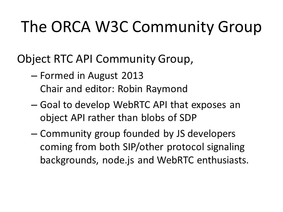 The ORCA W3C Community Group Object RTC API Community Group, – Formed in August 2013 Chair and editor: Robin Raymond – Goal to develop WebRTC API that exposes an object API rather than blobs of SDP – Community group founded by JS developers coming from both SIP/other protocol signaling backgrounds, node.js and WebRTC enthusiasts.