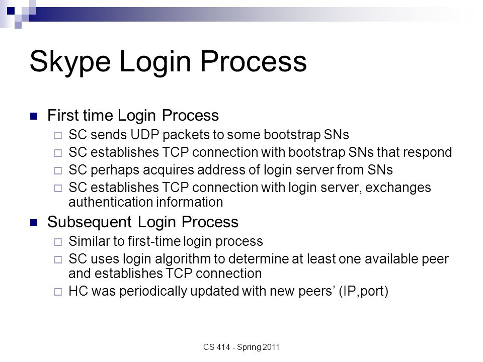 Skype Login Process First time Login Process  SC sends UDP packets to some bootstrap SNs  SC establishes TCP connection with bootstrap SNs that respond  SC perhaps acquires address of login server from SNs  SC establishes TCP connection with login server, exchanges authentication information Subsequent Login Process  Similar to first-time login process  SC uses login algorithm to determine at least one available peer and establishes TCP connection  HC was periodically updated with new peers' (IP,port) CS 414 - Spring 2011