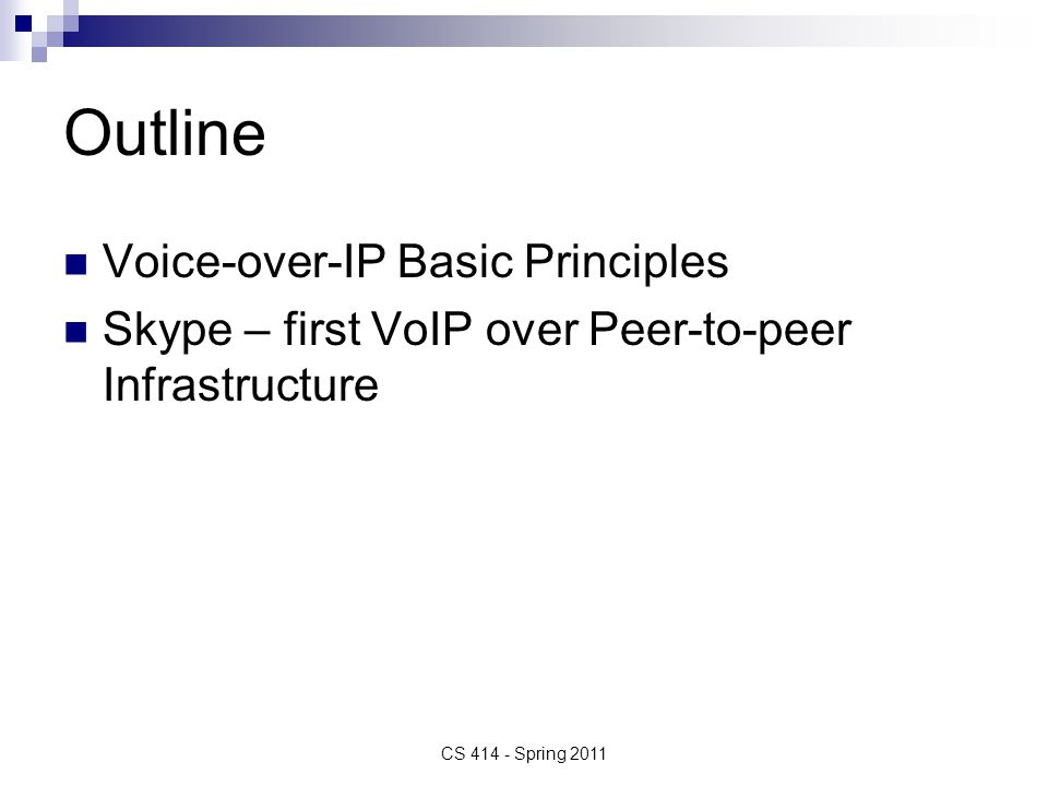Voice over IP (VoIP) VoIP – transport of voice over IP-based networks Complexity ranges from  Hobbyists using Internet to get free phone calls on peer-to-peer basis to  Full scale PSTN (Public-Switched Telephone Network) replacement networks VoIP must address  Types of end user terminals - IP phones, PC clients  Quality of Service – ensure agreed quality  Security risks must be clearly identified  Last mile bandwidth – which affects codec, packetization period and where to use compression to best meet service goals  Signaling protocol must support service set required CS 414 - Spring 2011