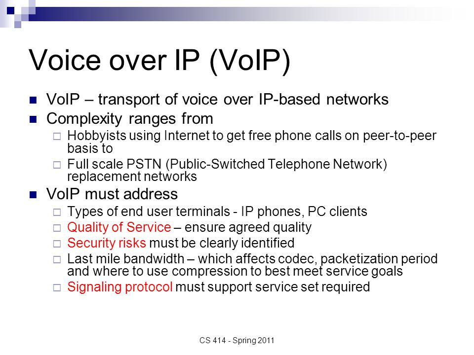 Voice over IP (VoIP) VoIP – transport of voice over IP-based networks Complexity ranges from  Hobbyists using Internet to get free phone calls on peer-to-peer basis to  Full scale PSTN (Public-Switched Telephone Network) replacement networks VoIP must address  Types of end user terminals - IP phones, PC clients  Quality of Service – ensure agreed quality  Security risks must be clearly identified  Last mile bandwidth – which affects codec, packetization period and where to use compression to best meet service goals  Signaling protocol must support service set required CS 414 - Spring 2011