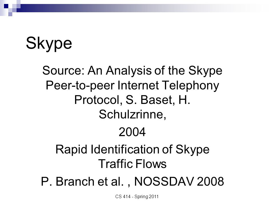 Conclusion Statistics from the paper 2004 - More than 2 million on-line subscribers per day More than 2.7 billion minutes served (minutes of free Skype-to-Skype callees) More than 38 million of software download More than 7 million of registered subscribers More than 1 million concurrently on-line subscribers CS 414 - Spring 2011