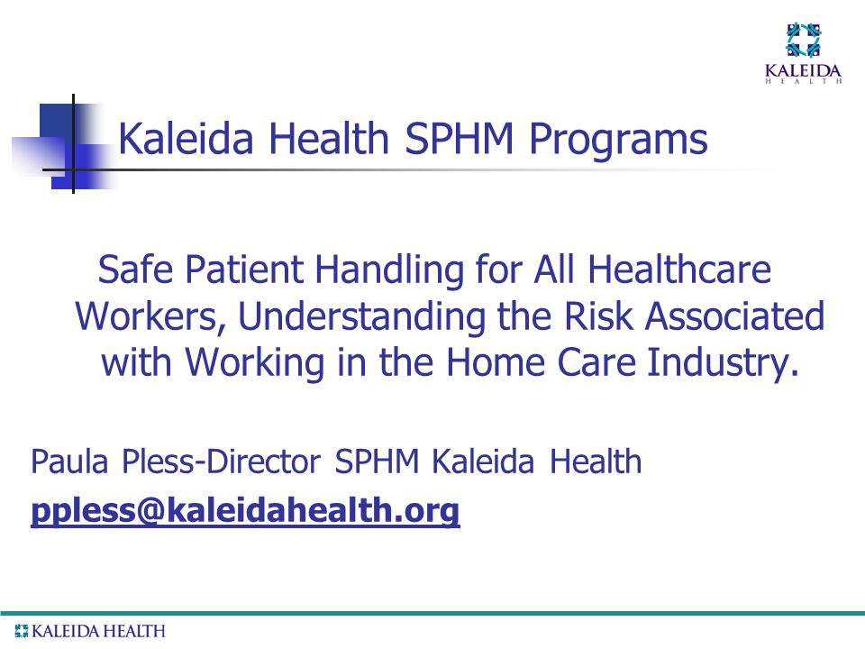 Kaleida Health SPHM Programs Safe Patient Handling for All Healthcare Workers, Understanding the Risk Associated with Working in the Home Care Industry.