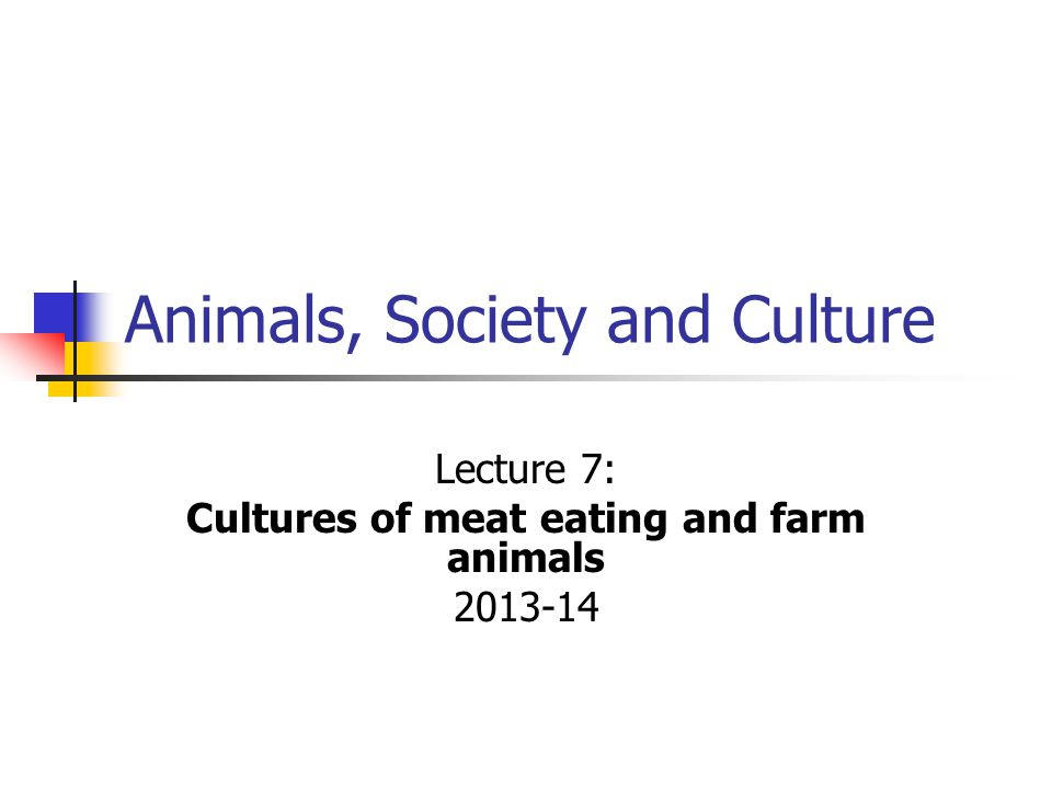 Animals, Society and Culture Lecture 7: Cultures of meat eating and farm animals 2013-14