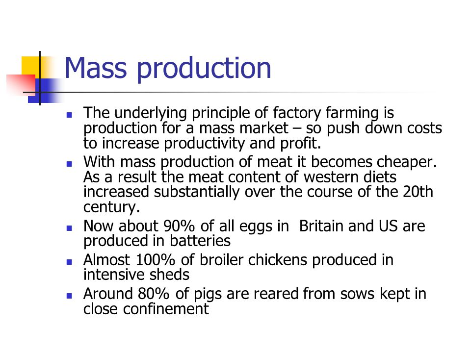 Mass production The underlying principle of factory farming is production for a mass market – so push down costs to increase productivity and profit.