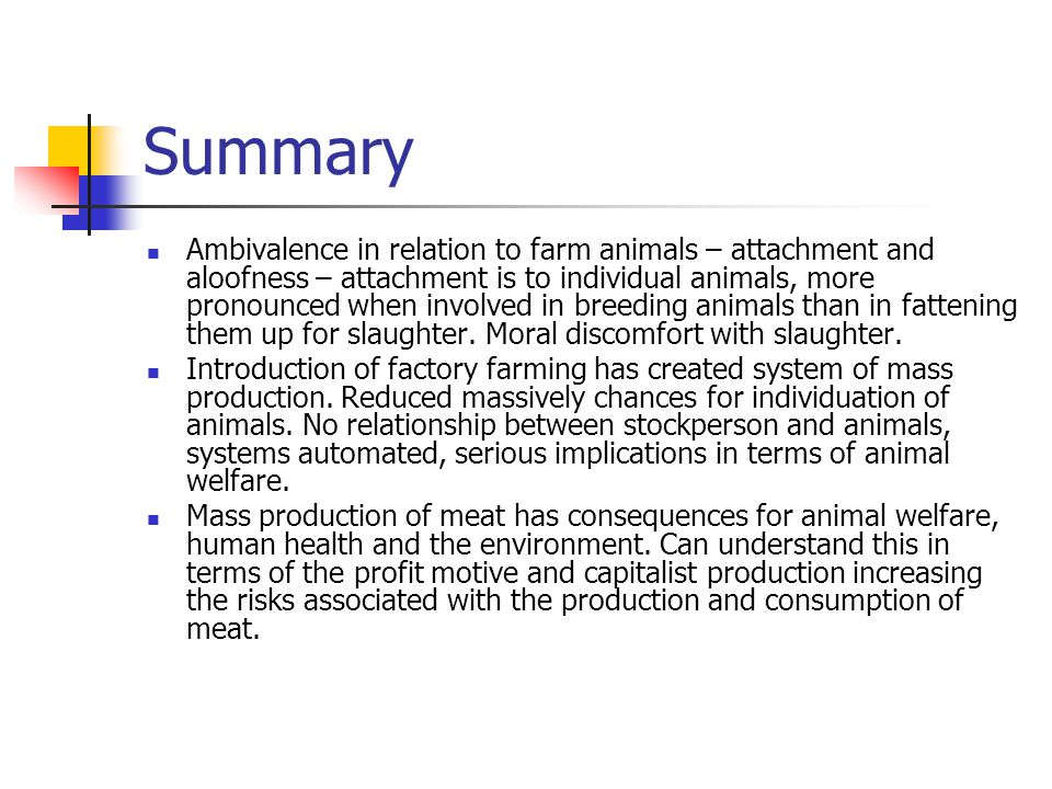 Summary Ambivalence in relation to farm animals – attachment and aloofness – attachment is to individual animals, more pronounced when involved in breeding animals than in fattening them up for slaughter.