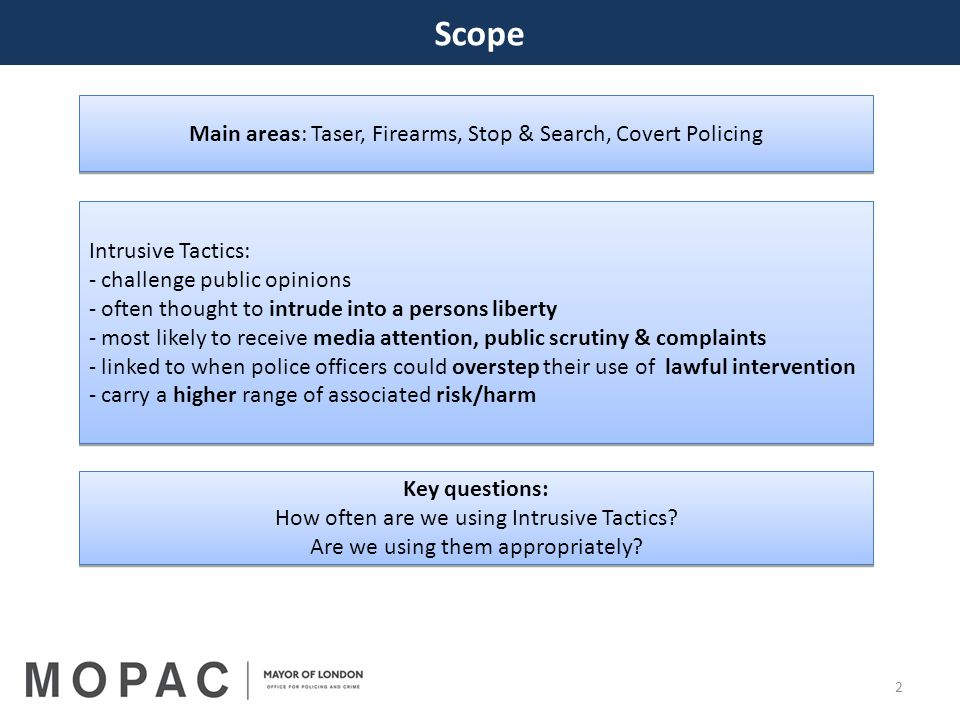 2 Scope Main areas: Taser, Firearms, Stop & Search, Covert Policing Intrusive Tactics: - challenge public opinions - often thought to intrude into a persons liberty - most likely to receive media attention, public scrutiny & complaints - linked to when police officers could overstep their use of lawful intervention - carry a higher range of associated risk/harm Intrusive Tactics: - challenge public opinions - often thought to intrude into a persons liberty - most likely to receive media attention, public scrutiny & complaints - linked to when police officers could overstep their use of lawful intervention - carry a higher range of associated risk/harm Key questions: How often are we using Intrusive Tactics.