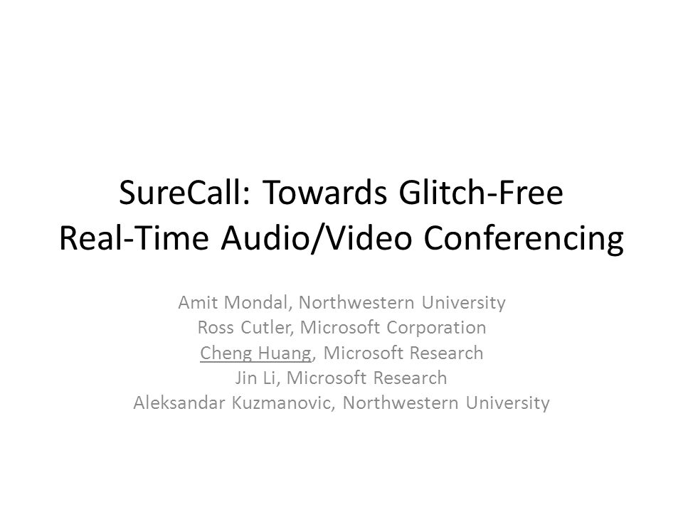 SureCall: Towards Glitch-Free Real-Time Audio/Video Conferencing Amit Mondal, Northwestern University Ross Cutler, Microsoft Corporation Cheng Huang, Microsoft Research Jin Li, Microsoft Research Aleksandar Kuzmanovic, Northwestern University