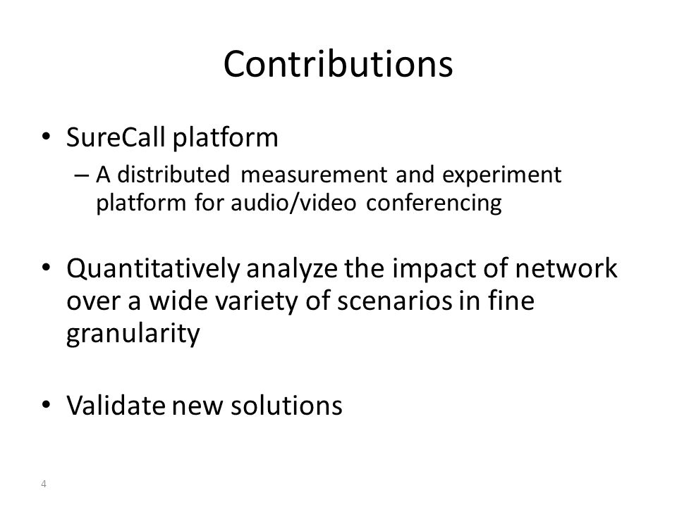 Contributions SureCall platform – A distributed measurement and experiment platform for audio/video conferencing Quantitatively analyze the impact of network over a wide variety of scenarios in fine granularity Validate new solutions 4