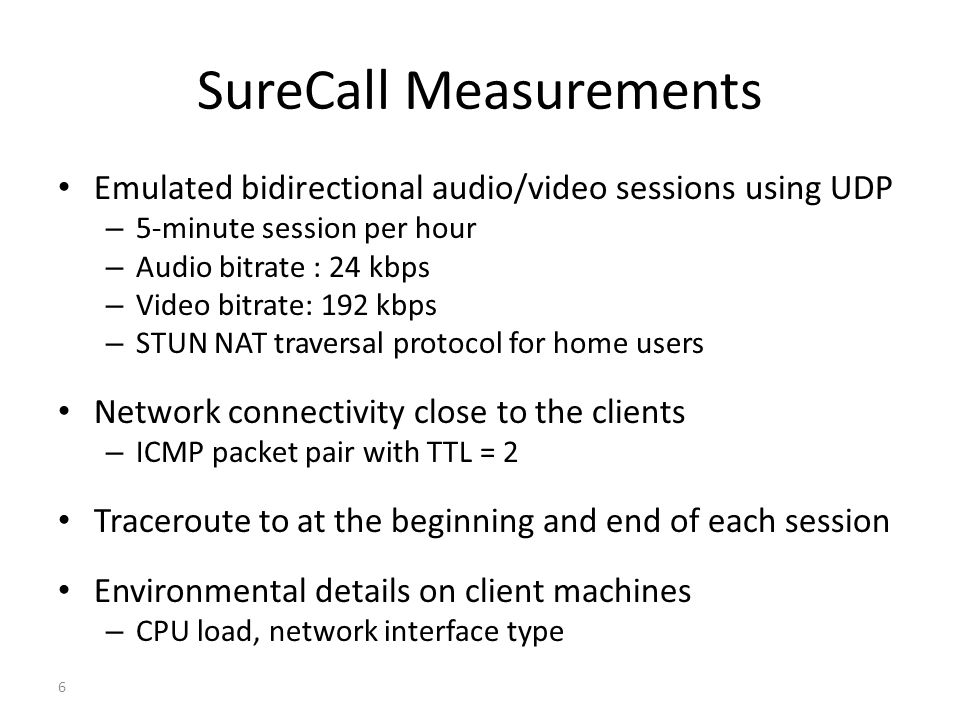 SureCall Measurements Emulated bidirectional audio/video sessions using UDP – 5-minute session per hour – Audio bitrate : 24 kbps – Video bitrate: 192 kbps – STUN NAT traversal protocol for home users Network connectivity close to the clients – ICMP packet pair with TTL = 2 Traceroute to at the beginning and end of each session Environmental details on client machines – CPU load, network interface type 6